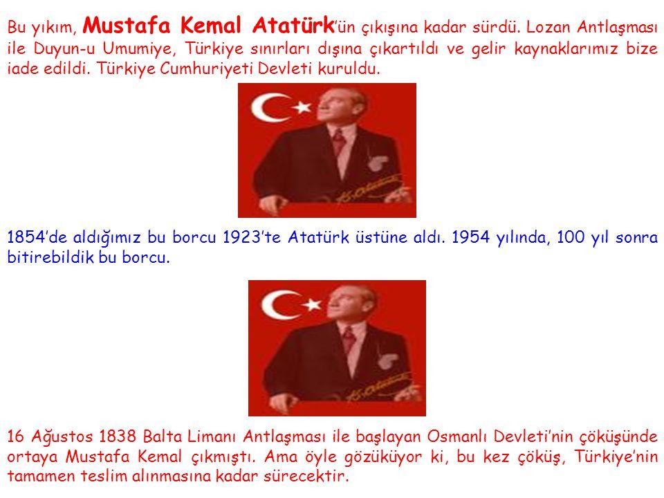 Bu yıkım, Mustafa Kemal Atatürk 'ün çıkışına kadar sürdü. Lozan Antlaşması ile Duyun-u Umumiye, Türkiye sınırları dışına çıkartıldı ve gelir kaynaklar