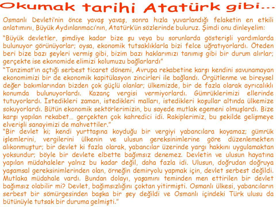 Osmanlı Devleti'nin önce yavaş yavaş, sonra hızla yuvarlandığı felaketin en etkili anlatımını, Büyük Aydınlanmacı'nın, Atatürk'ün sözlerinde buluruz.