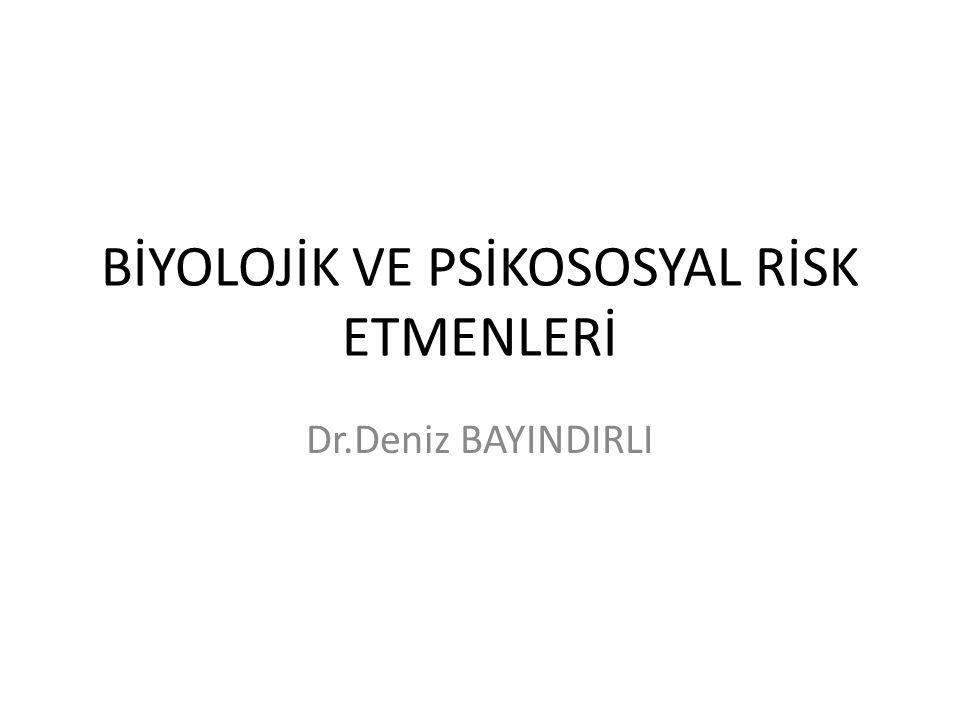 BİYOLOJİK VE PSİKOSOSYAL RİSK ETMENLERİ Dr.Deniz BAYINDIRLI