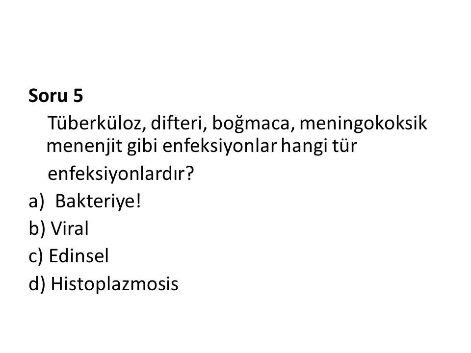 Soru 5 Tüberküloz, difteri, boğmaca, meningokoksik menenjit gibi enfeksiyonlar hangi tür enfeksiyonlardır? a)Bakteriye! b) Viral c) Edinsel d) Histopl