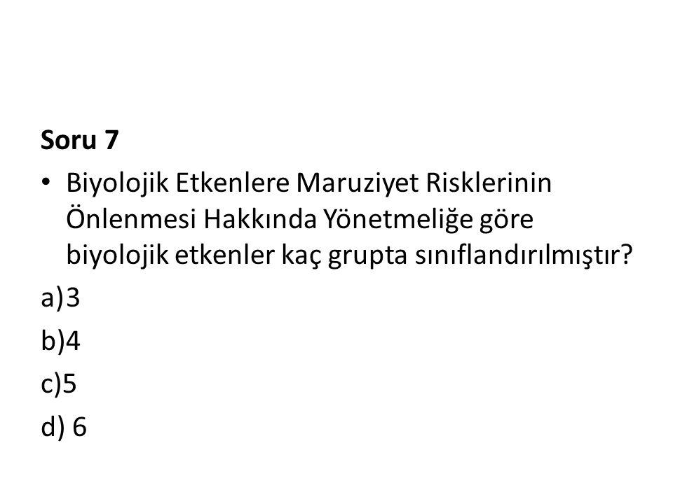 Soru 7 • Biyolojik Etkenlere Maruziyet Risklerinin Önlenmesi Hakkında Yönetmeliğe göre biyolojik etkenler kaç grupta sınıflandırılmıştır? a)3 b)4 c)5