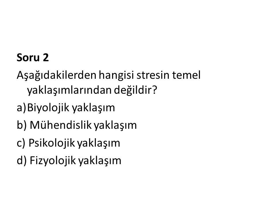 Soru 2 Aşağıdakilerden hangisi stresin temel yaklaşımlarından değildir? a)Biyolojik yaklaşım b) Mühendislik yaklaşım c) Psikolojik yaklaşım d) Fizyolo