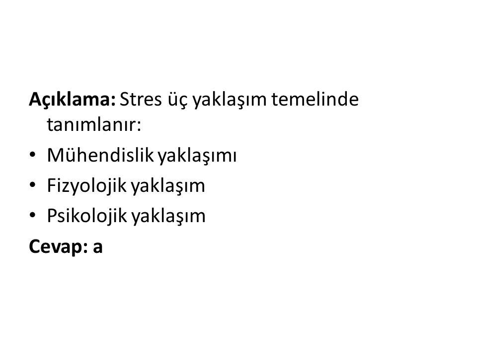 Açıklama: Stres üç yaklaşım temelinde tanımlanır: • Mühendislik yaklaşımı • Fizyolojik yaklaşım • Psikolojik yaklaşım Cevap: a