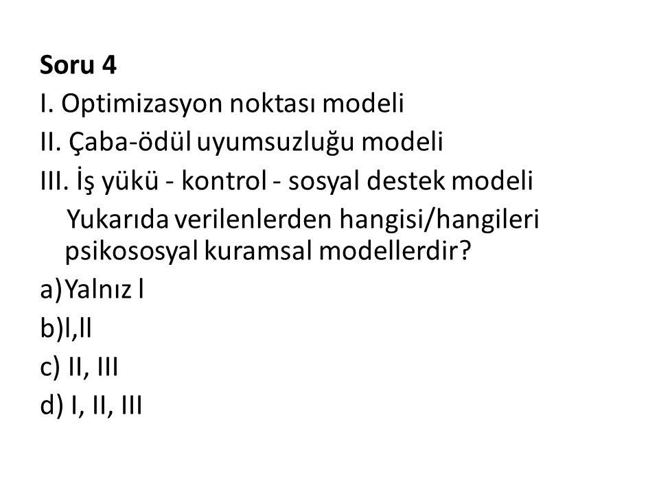 Soru 4 I. Optimizasyon noktası modeli II. Çaba-ödül uyumsuzluğu modeli III. İş yükü - kontrol - sosyal destek modeli Yukarıda verilenlerden hangisi/ha