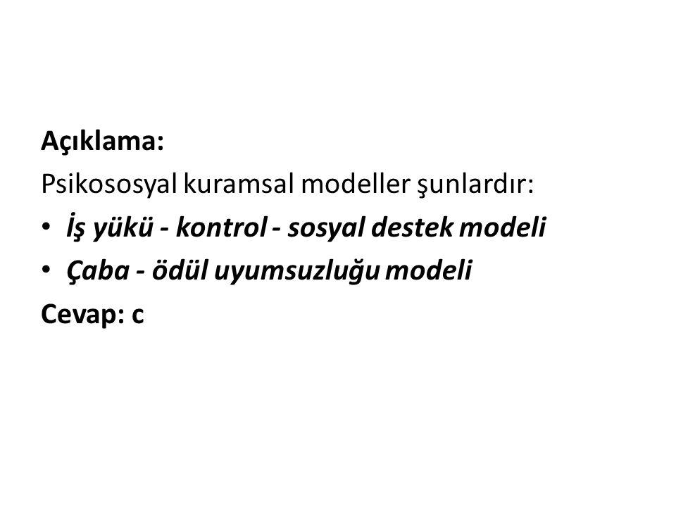 Açıklama: Psikososyal kuramsal modeller şunlardır: • İş yükü - kontrol - sosyal destek modeli • Çaba - ödül uyumsuzluğu modeli Cevap: c