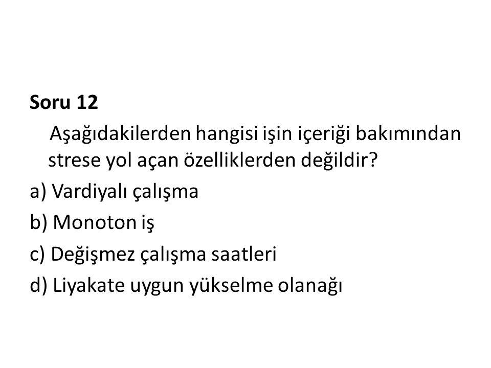 Soru 12 Aşağıdakilerden hangisi işin içeriği bakımından strese yol açan özelliklerden değildir? a) Vardiyalı çalışma b) Monoton iş c) Değişmez çalışma