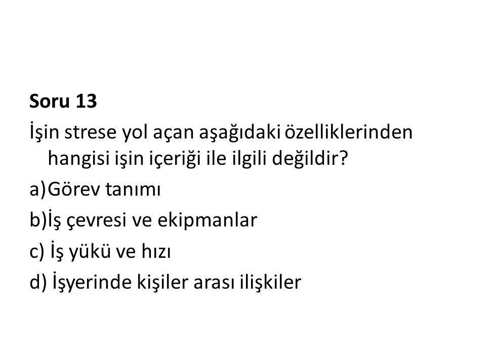 Soru 13 İşin strese yol açan aşağıdaki özelliklerinden hangisi işin içeriği ile ilgili değildir? a)Görev tanımı b)İş çevresi ve ekipmanlar c) İş yükü