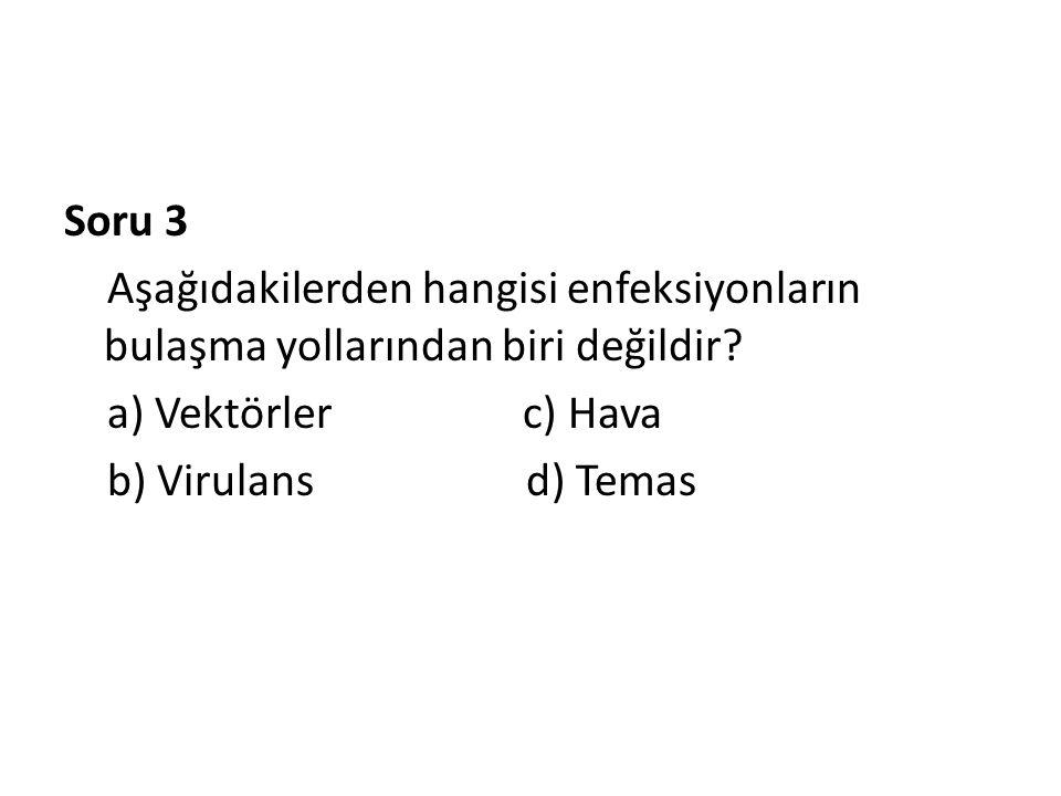 Soru 3 Aşağıdakilerden hangisi enfeksiyonların bulaşma yollarından biri değildir? a) Vektörler c) Hava b) Virulans d) Temas