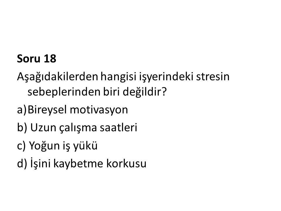 Soru 18 Aşağıdakilerden hangisi işyerindeki stresin sebeplerinden biri değildir? a)Bireysel motivasyon b) Uzun çalışma saatleri c) Yoğun iş yükü d) İş