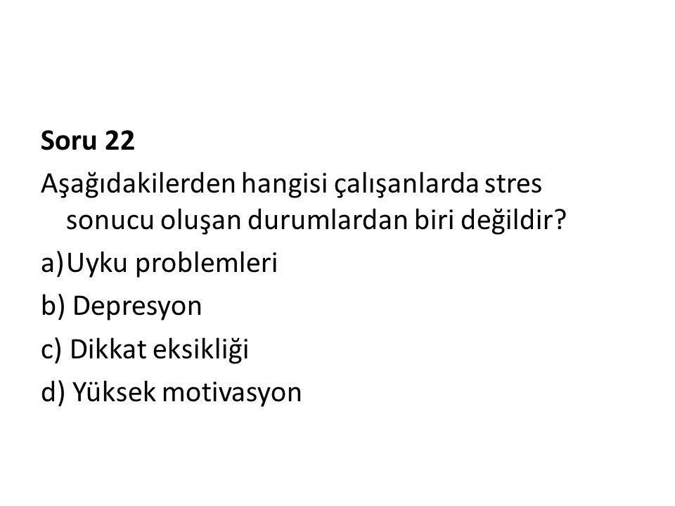 Soru 22 Aşağıdakilerden hangisi çalışanlarda stres sonucu oluşan durumlardan biri değildir? a)Uyku problemleri b) Depresyon c) Dikkat eksikliği d) Yük