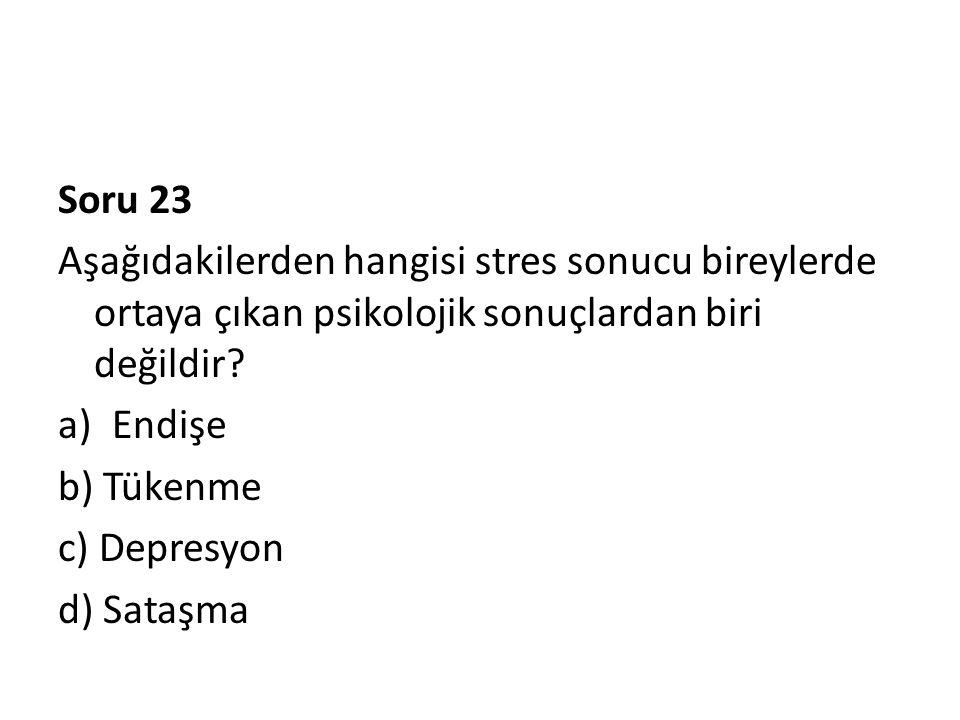 Soru 23 Aşağıdakilerden hangisi stres sonucu bireylerde ortaya çıkan psikolojik sonuçlardan biri değildir? a)Endişe b) Tükenme c) Depresyon d) Sataşma