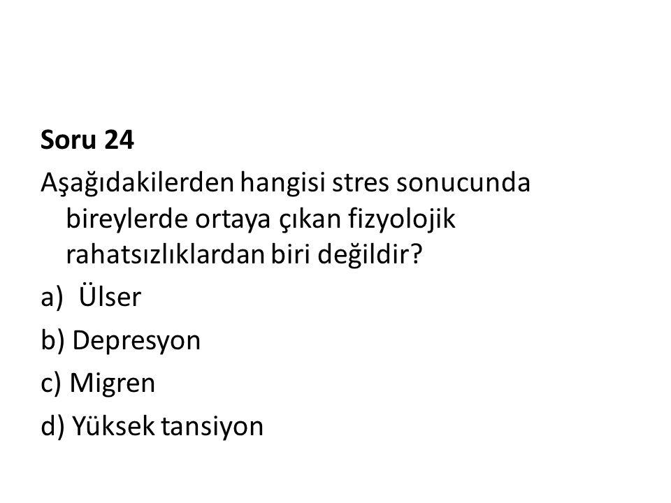 Soru 24 Aşağıdakilerden hangisi stres sonucunda bireylerde ortaya çıkan fizyolojik rahatsızlıklardan biri değildir? a)Ülser b) Depresyon c) Migren d)