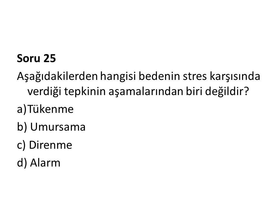 Soru 25 Aşağıdakilerden hangisi bedenin stres karşısında verdiği tepkinin aşamalarından biri değildir? a)Tükenme b) Umursama c) Direnme d) Alarm