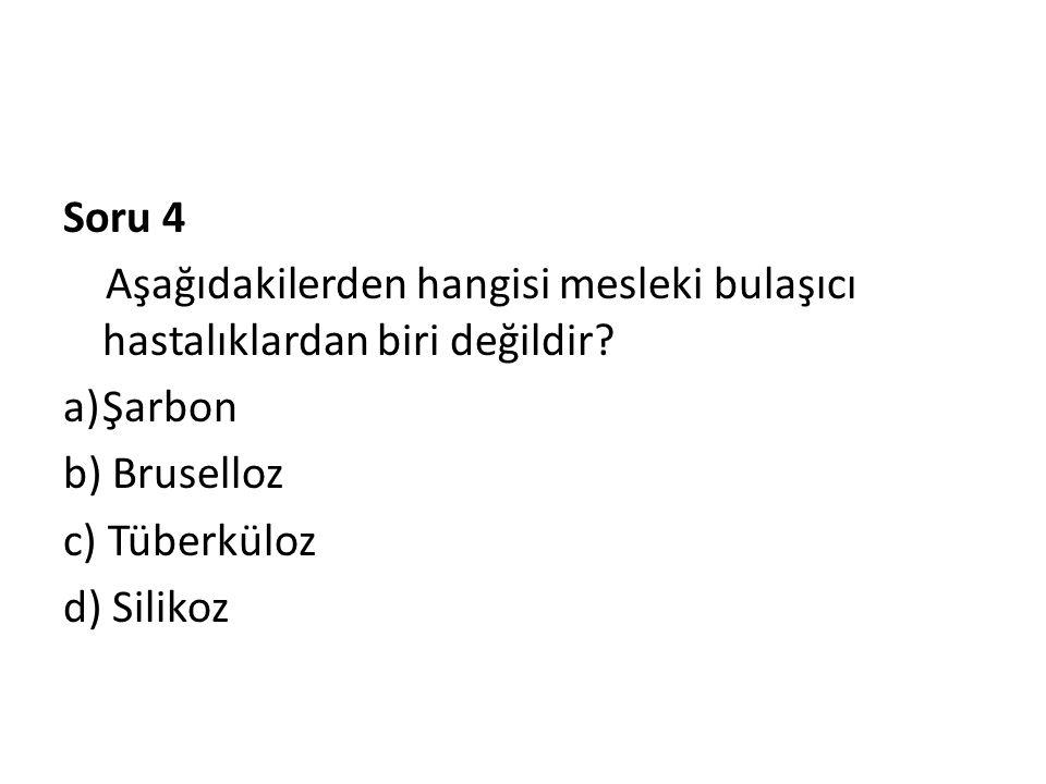 Soru 4 Aşağıdakilerden hangisi mesleki bulaşıcı hastalıklardan biri değildir? a)Şarbon b) Bruselloz c) Tüberküloz d) Silikoz