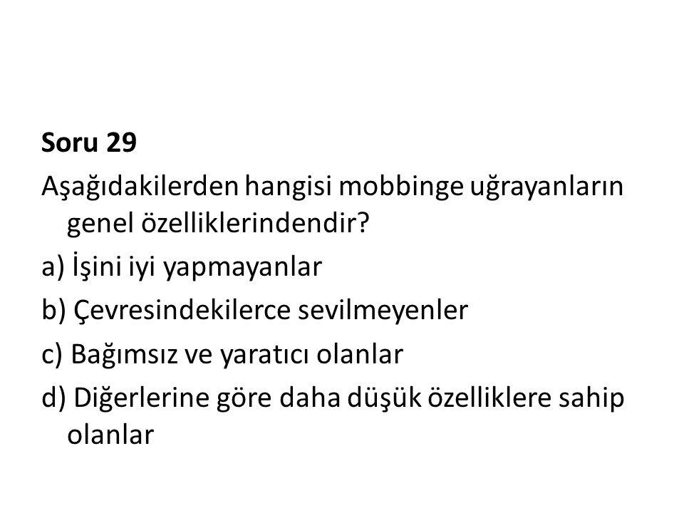 Soru 29 Aşağıdakilerden hangisi mobbinge uğrayanların genel özelliklerindendir? a) İşini iyi yapmayanlar b) Çevresindekilerce sevilmeyenler c) Bağımsı
