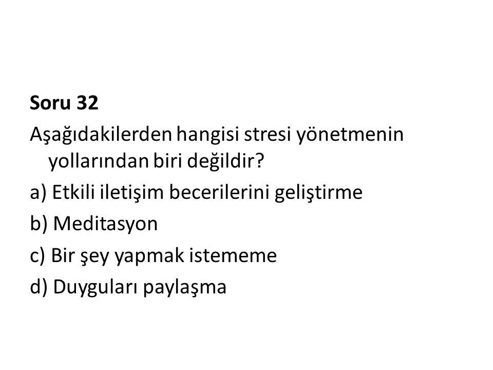 Soru 32 Aşağıdakilerden hangisi stresi yönetmenin yollarından biri değildir? a) Etkili iletişim becerilerini geliştirme b) Meditasyon c) Bir şey yapma