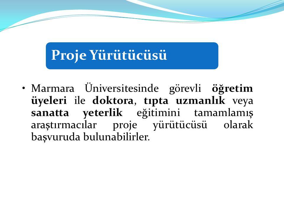 Proje Yürütücüsü •Marmara Üniversitesinde görevli öğretim üyeleri ile doktora, tıpta uzmanlık veya sanatta yeterlik eğitimini tamamlamış araştırmacılar proje yürütücüsü olarak başvuruda bulunabilirler.