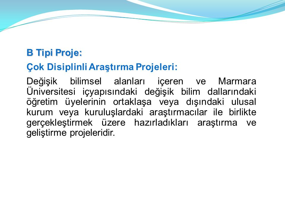 B Tipi Proje: Çok Disiplinli Araştırma Projeleri: Değişik bilimsel alanları içeren ve Marmara Üniversitesi içyapısındaki değişik bilim dallarındaki öğretim üyelerinin ortaklaşa veya dışındaki ulusal kurum veya kuruluşlardaki araştırmacılar ile birlikte gerçekleştirmek üzere hazırladıkları araştırma ve geliştirme projeleridir.