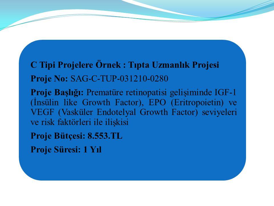 C Tipi Projelere Örnek : Tıpta Uzmanlık Projesi Proje No: SAG-C-TUP-031210-0280 Proje Başlığı: Prematüre retinopatisi gelişiminde IGF-1 (İnsülin like Growth Factor), EPO (Eritropoietin) ve VEGF (Vasküler Endotelyal Growth Factor) seviyeleri ve risk faktörleri ile ilişkisi Proje Bütçesi: 8.553.TL Proje Süresi: 1 Yıl