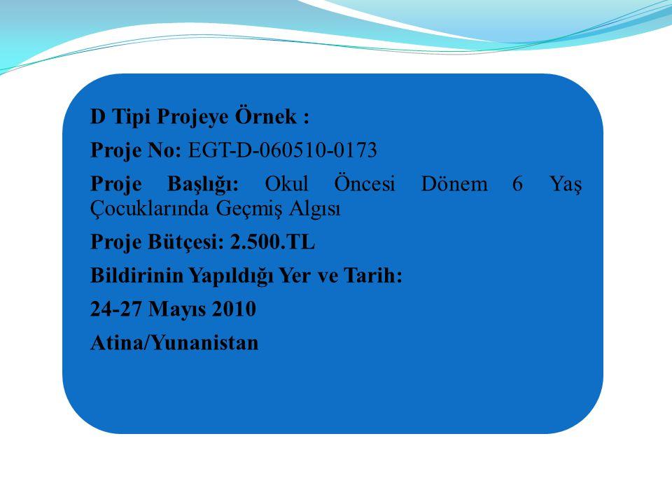D Tipi Projeye Örnek : Proje No: EGT-D-060510-0173 Proje Başlığı: Okul Öncesi Dönem 6 Yaş Çocuklarında Geçmiş Algısı Proje Bütçesi: 2.500.TL Bildirinin Yapıldığı Yer ve Tarih: 24-27 Mayıs 2010 Atina/Yunanistan