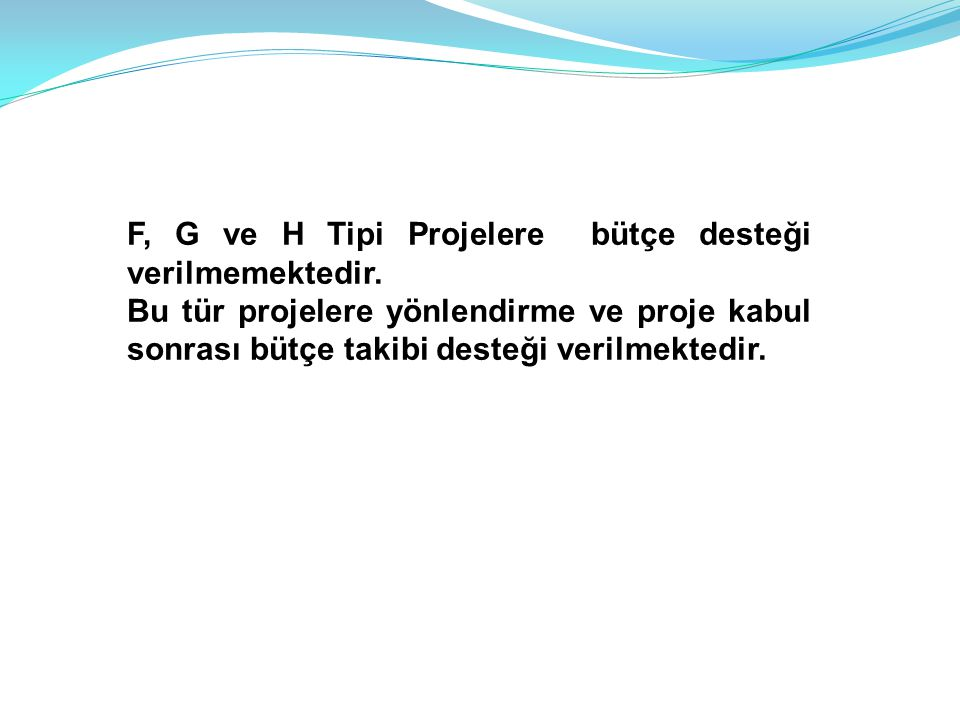 F, G ve H Tipi Projelere bütçe desteği verilmemektedir. Bu tür projelere yönlendirme ve proje kabul sonrası bütçe takibi desteği verilmektedir.