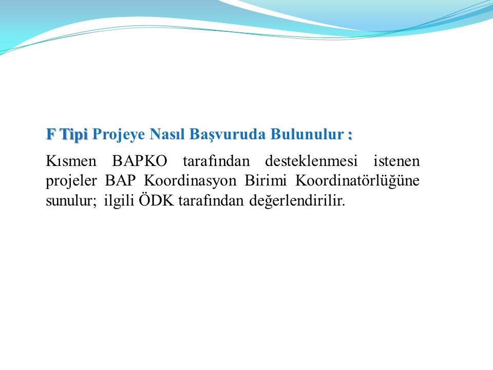 F Tipi : F Tipi Projeye Nasıl Başvuruda Bulunulur : Kısmen BAPKO tarafından desteklenmesi istenen projeler BAP Koordinasyon Birimi Koordinatörlüğüne sunulur; ilgili ÖDK tarafından değerlendirilir.