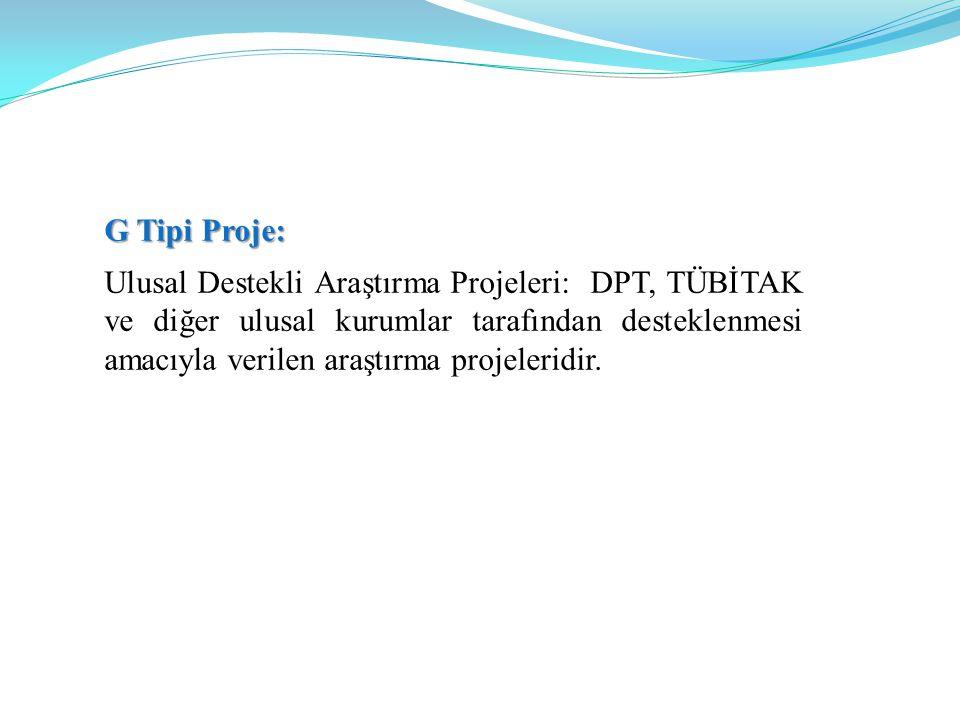 G Tipi Proje: Ulusal Destekli Araştırma Projeleri: DPT, TÜBİTAK ve diğer ulusal kurumlar tarafından desteklenmesi amacıyla verilen araştırma projeleridir.