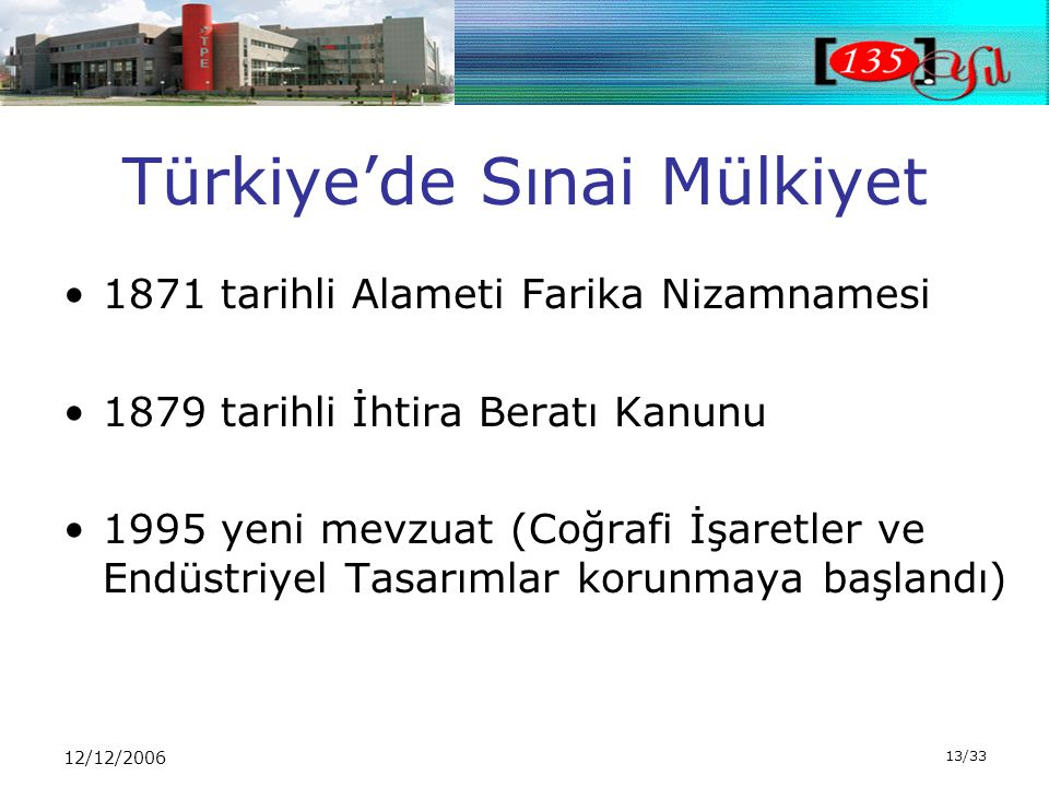 12/12/2006 13/33 Türkiye'de Sınai Mülkiyet •1871 tarihli Alameti Farika Nizamnamesi •1879 tarihli İhtira Beratı Kanunu •1995 yeni mevzuat (Coğrafi İşaretler ve Endüstriyel Tasarımlar korunmaya başlandı)