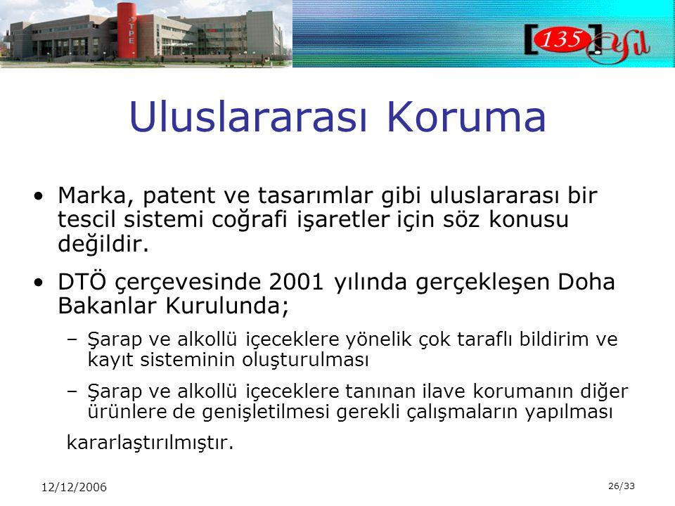 12/12/2006 26/33 Uluslararası Koruma •Marka, patent ve tasarımlar gibi uluslararası bir tescil sistemi coğrafi işaretler için söz konusu değildir.