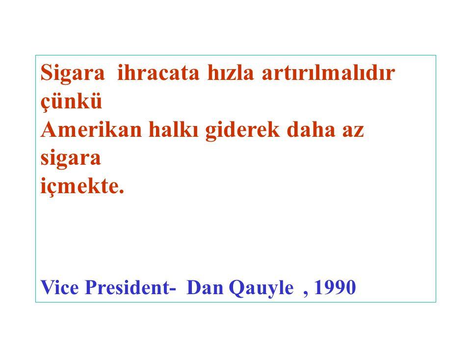 Sigara ihracata hızla artırılmalıdır çünkü Amerikan halkı giderek daha az sigara içmekte. Vice President- Dan Qauyle, 1990
