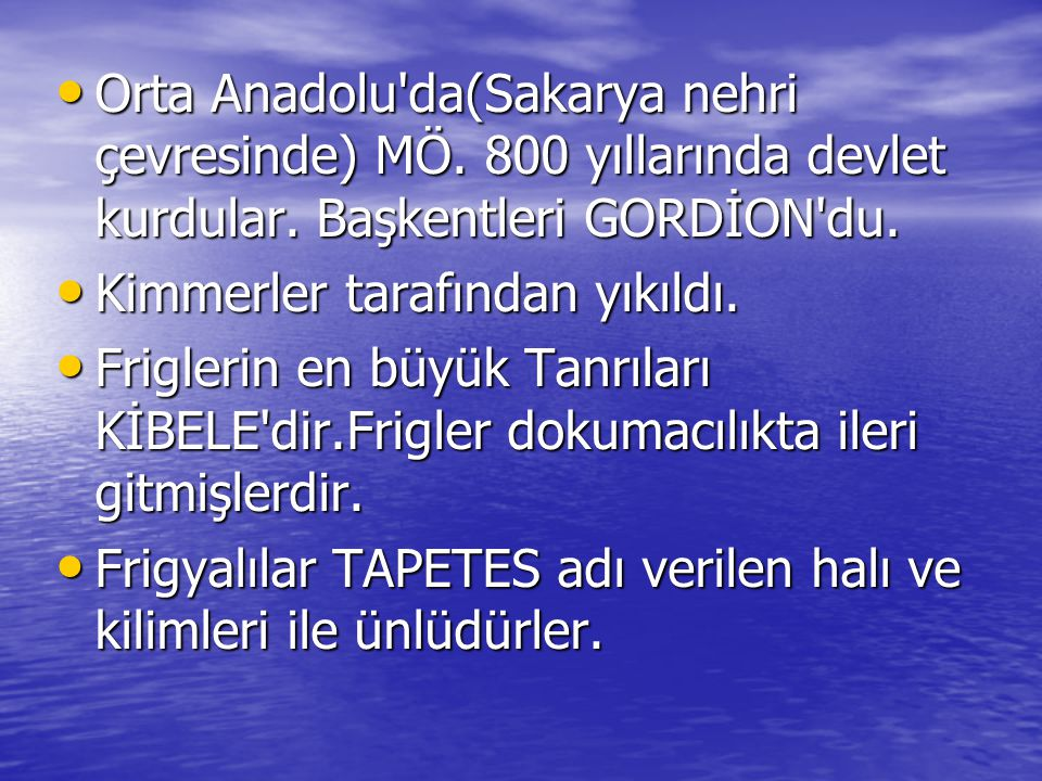 • Orta Anadolu'da(Sakarya nehri çevresinde) MÖ. 800 yıllarında devlet kurdular. Başkentleri GORDİON'du. • Kimmerler tarafından yıkıldı. • Friglerin en