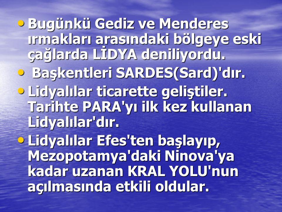• Bugünkü Gediz ve Menderes ırmakları arasındaki bölgeye eski çağlarda LİDYA deniliyordu. • Başkentleri SARDES(Sard)'dır. • Lidyalılar ticarette geliş
