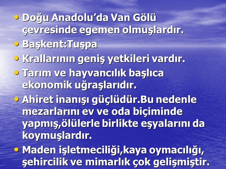• Doğu Anadolu'da Van Gölü çevresinde egemen olmuşlardır. • Başkent:Tuşpa • Krallarının geniş yetkileri vardır. • Tarım ve hayvancılık başlıca ekonomi