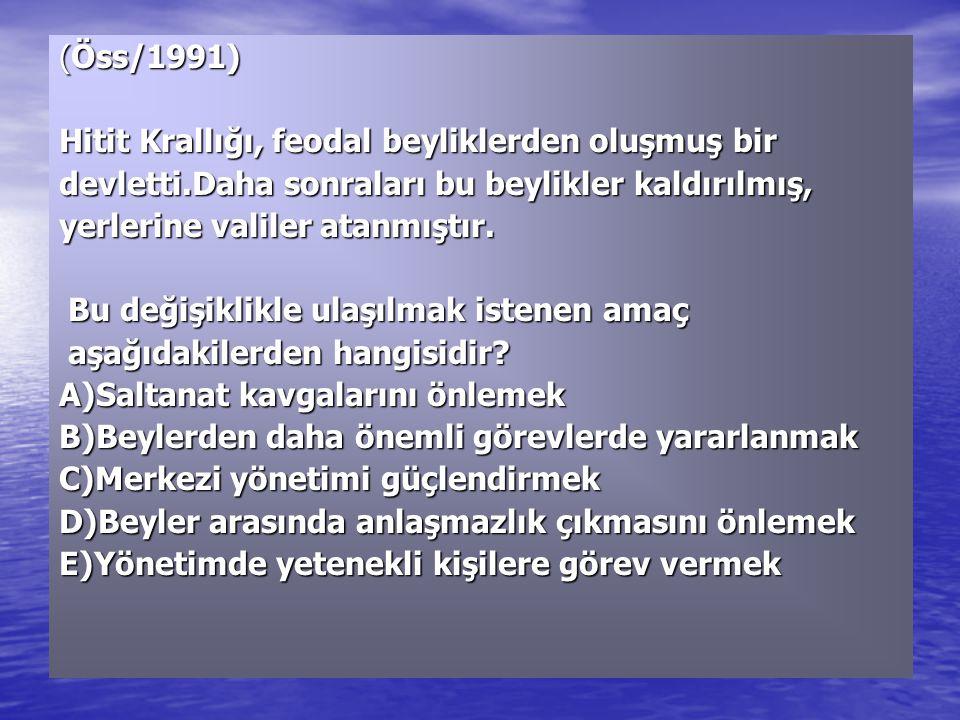 (Öss/1991) Hitit Krallığı, feodal beyliklerden oluşmuş bir devletti.Daha sonraları bu beylikler kaldırılmış, yerlerine valiler atanmıştır. Bu değişikl