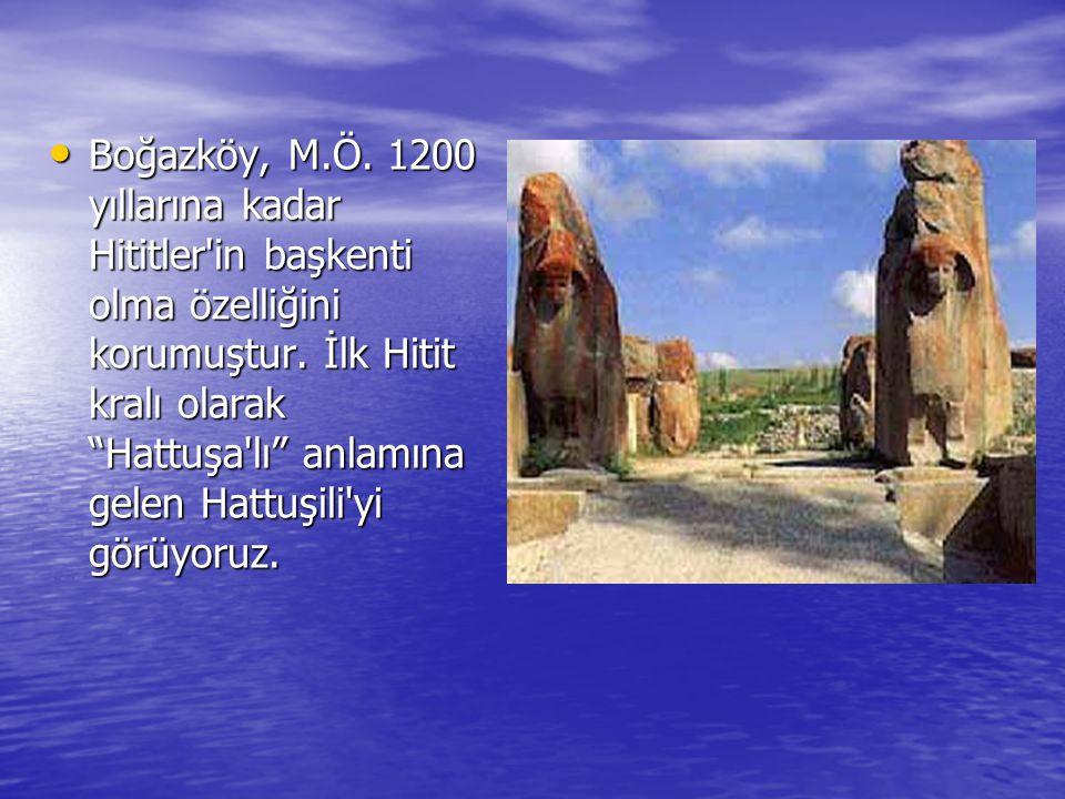 """• Boğazköy, M.Ö. 1200 yıllarına kadar Hititler'in başkenti olma özelliğini korumuştur. İlk Hitit kralı olarak """"Hattuşa'lı"""" anlamına gelen Hattuşili'yi"""