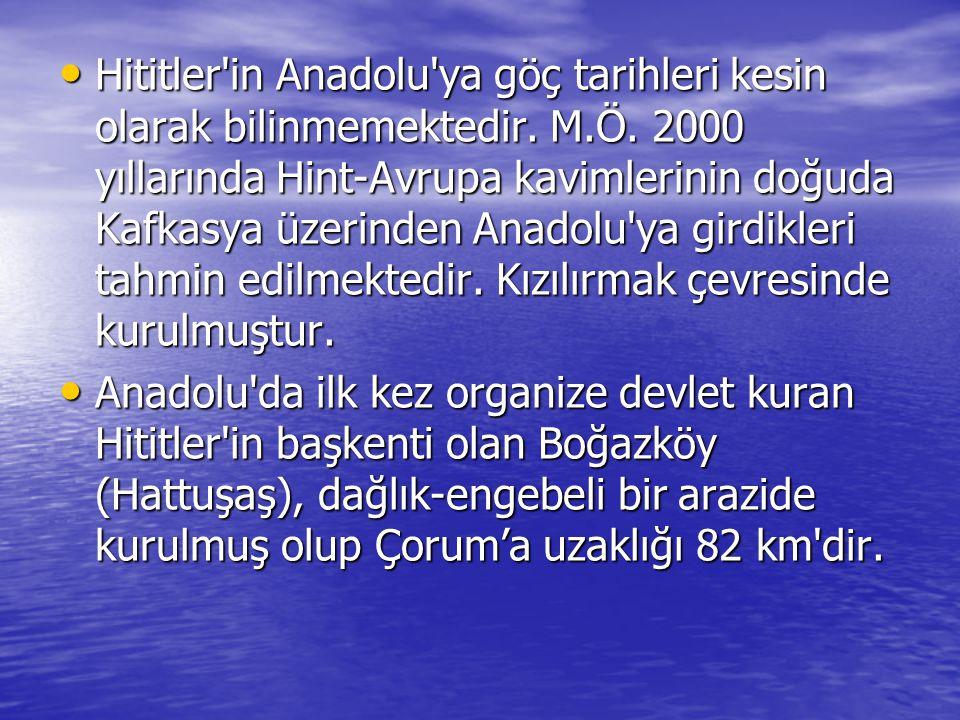 • Hititler'in Anadolu'ya göç tarihleri kesin olarak bilinmemektedir. M.Ö. 2000 yıllarında Hint-Avrupa kavimlerinin doğuda Kafkasya üzerinden Anadolu'y