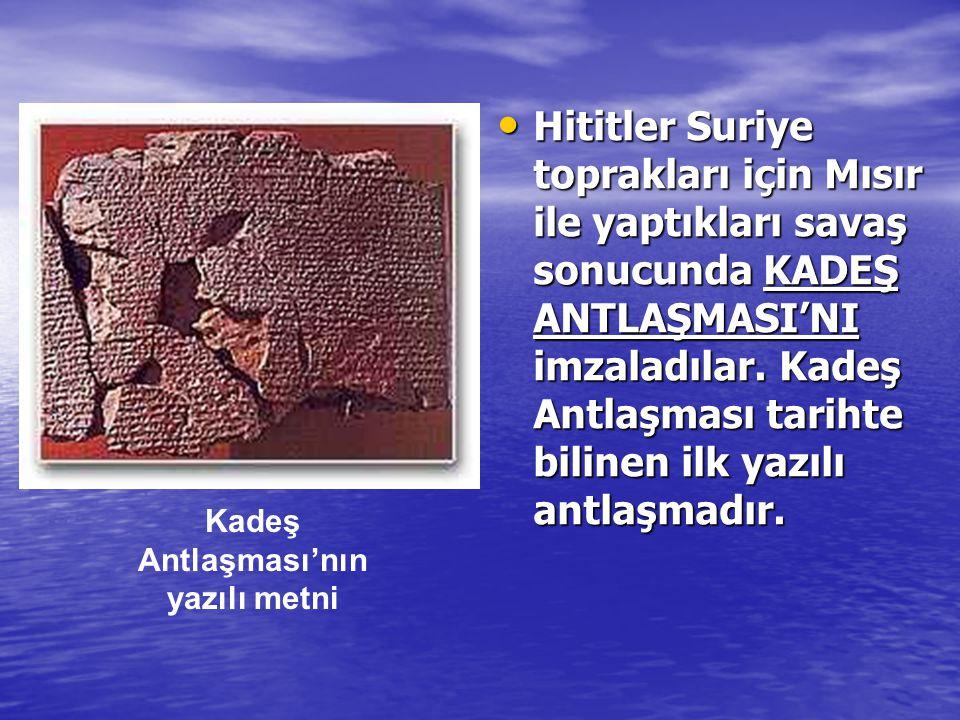 • Hititler Suriye toprakları için Mısır ile yaptıkları savaş sonucunda KADEŞ ANTLAŞMASI'NI imzaladılar. Kadeş Antlaşması tarihte bilinen ilk yazılı an