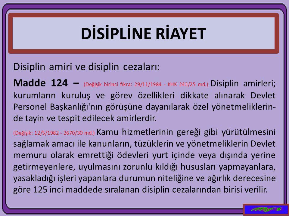 DİSİPLİNE RİAYET Disiplin amiri ve disiplin cezaları: Madde 124 – (Değişik birinci fıkra: 29/11/1984 - KHK 243/25 md.) Disiplin amirleri; kurumların k