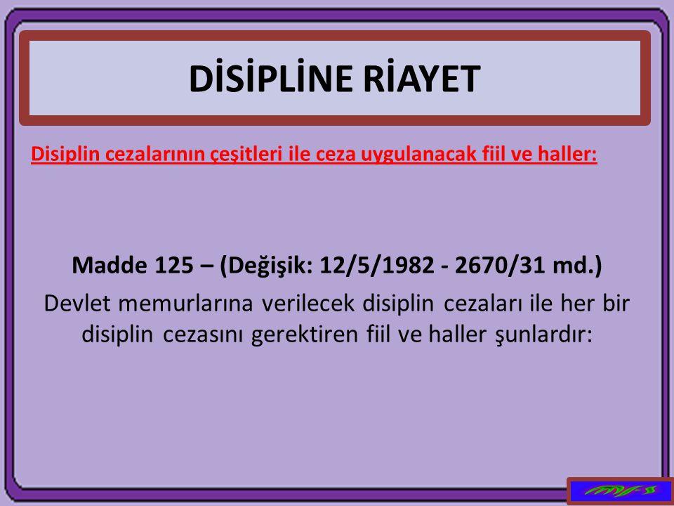 DİSİPLİNE RİAYET Disiplin cezalarının çeşitleri ile ceza uygulanacak fiil ve haller: Madde 125 – (Değişik: 12/5/1982 - 2670/31 md.) Devlet memurlarına