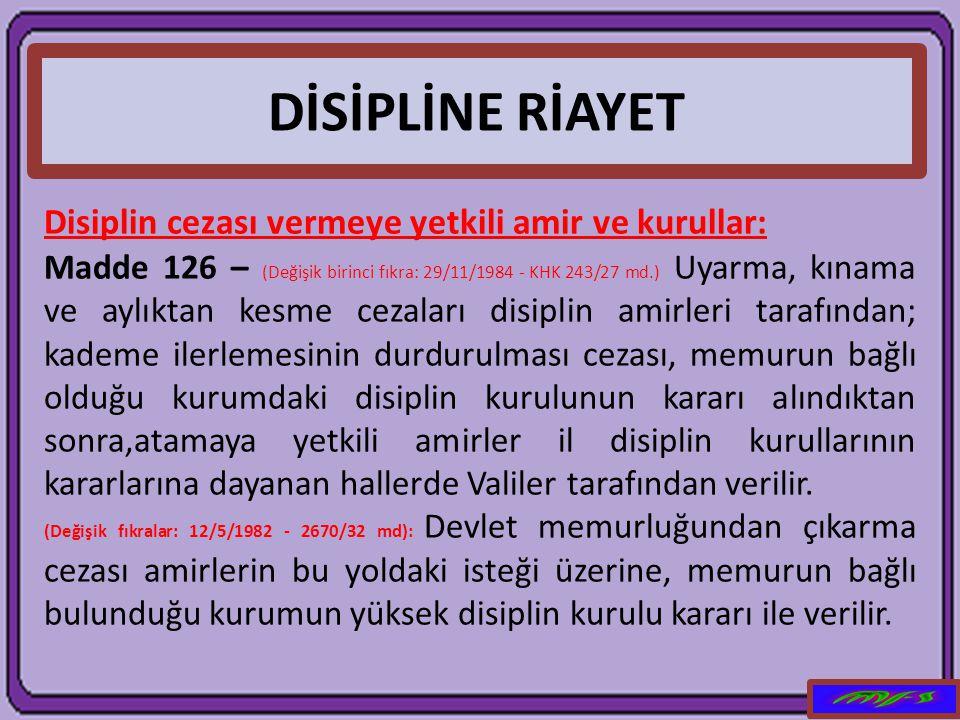 DİSİPLİNE RİAYET Disiplin cezası vermeye yetkili amir ve kurullar: Madde 126 – (Değişik birinci fıkra: 29/11/1984 - KHK 243/27 md.) Uyarma, kınama ve