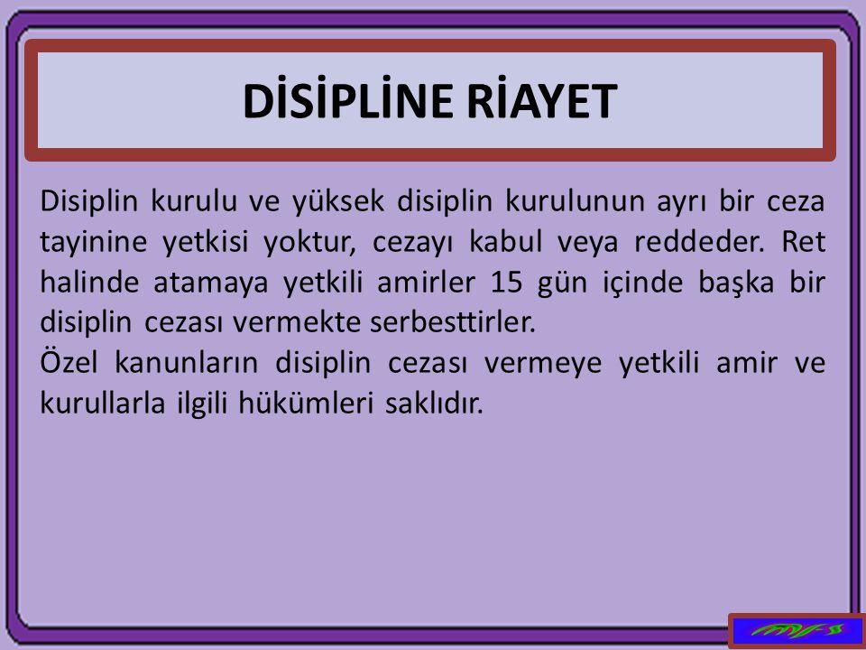 DİSİPLİNE RİAYET Disiplin kurulu ve yüksek disiplin kurulunun ayrı bir ceza tayinine yetkisi yoktur, cezayı kabul veya reddeder. Ret halinde atamaya y