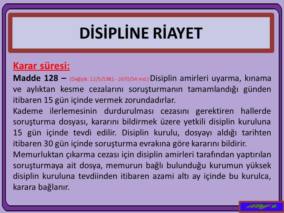 DİSİPLİNE RİAYET Karar süresi: Madde 128 – (Değişik: 12/5/1982 - 2670/34 md.) Disiplin amirleri uyarma, kınama ve aylıktan kesme cezalarını soruşturma