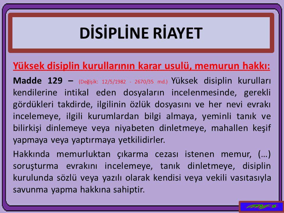 DİSİPLİNE RİAYET Yüksek disiplin kurullarının karar usulü, memurun hakkı: Madde 129 – (Değişik: 12/5/1982 - 2670/35 md.) Yüksek disiplin kurulları ken