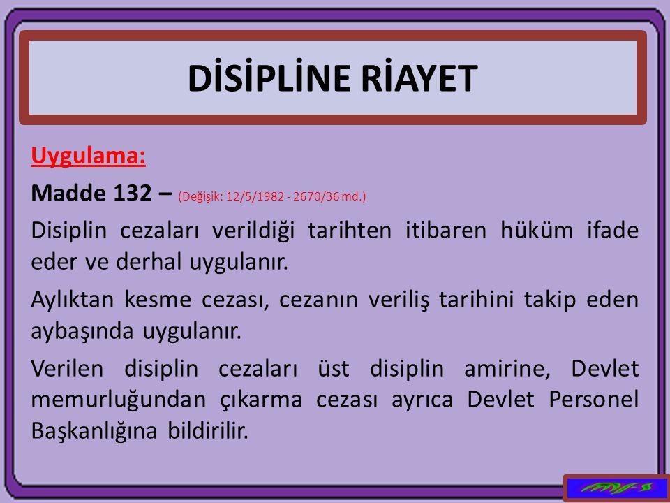 DİSİPLİNE RİAYET Uygulama: Madde 132 – (Değişik: 12/5/1982 - 2670/36 md.) Disiplin cezaları verildiği tarihten itibaren hüküm ifade eder ve derhal uyg