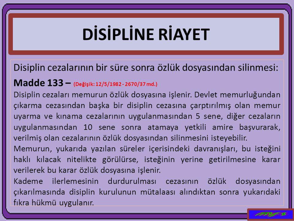 DİSİPLİNE RİAYET Disiplin cezalarının bir süre sonra özlük dosyasından silinmesi: Madde 133 – (Değişik: 12/5/1982 - 2670/37 md.) Disiplin cezaları mem