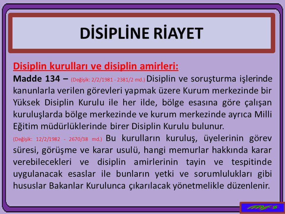 DİSİPLİNE RİAYET Disiplin kurulları ve disiplin amirleri: Madde 134 – (Değişik: 2/2/1981 - 2381/2 md.) Disiplin ve soruşturma işlerinde kanunlarla ver