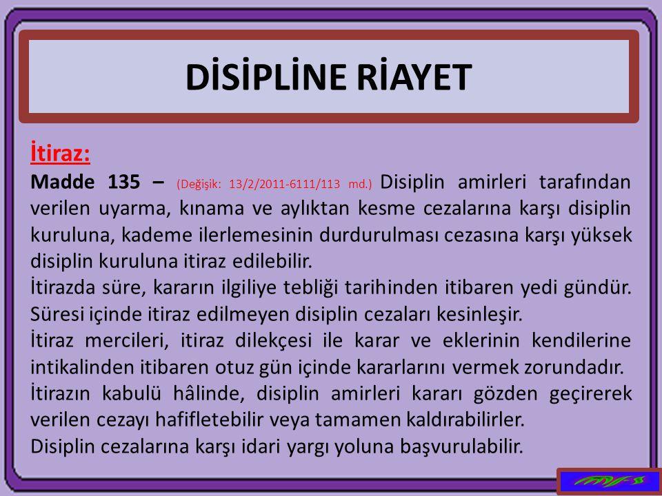 DİSİPLİNE RİAYET İtiraz: Madde 135 – (Değişik: 13/2/2011-6111/113 md.) Disiplin amirleri tarafından verilen uyarma, kınama ve aylıktan kesme cezaların