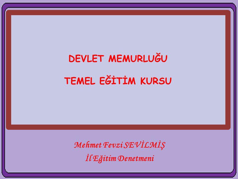 DEVLET MEMURLUĞU TEMEL EĞİTİM KURSU Mehmet Fevzi SEVİLMİŞ İl Eğitim Denetmeni