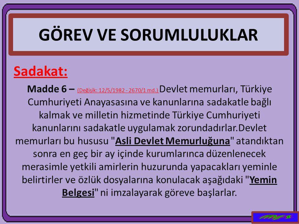 GÖREV VE SORUMLULUKLAR Sadakat: Madde 6 – (Değişik: 12/5/1982 - 2670/1 md.) Devlet memurları, Türkiye Cumhuriyeti Anayasasına ve kanunlarına sadakatle