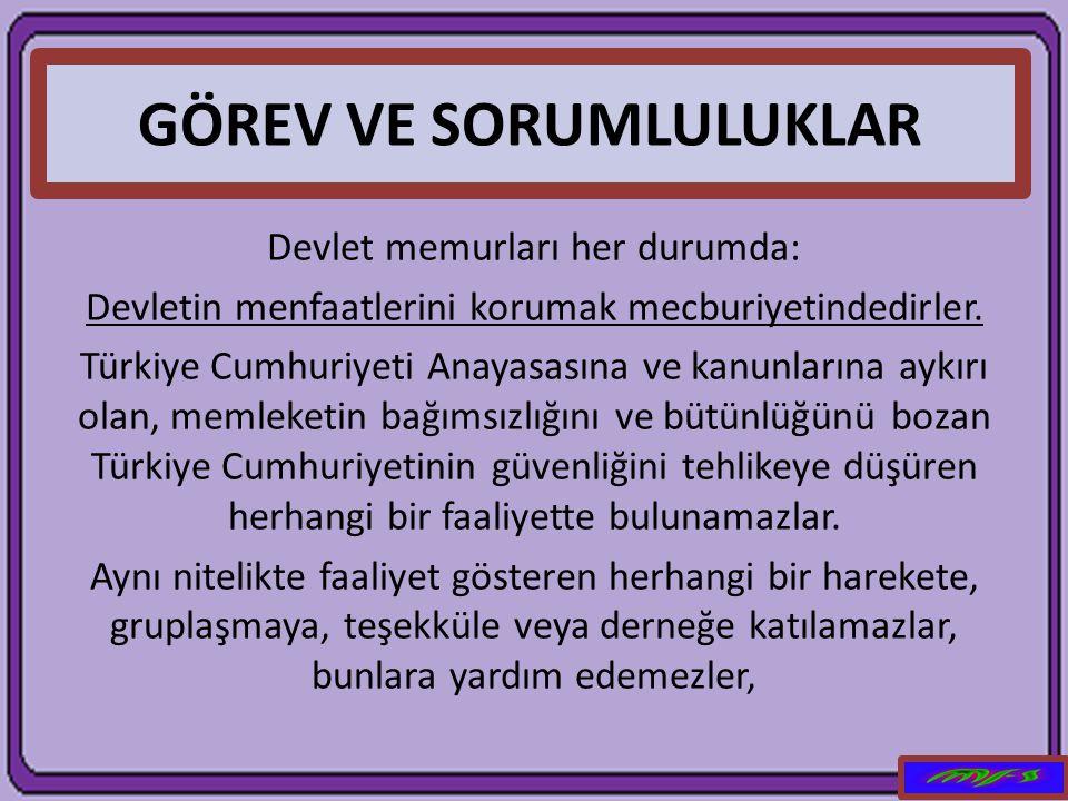 GÖREV VE SORUMLULUKLAR Devlet memurları her durumda: Devletin menfaatlerini korumak mecburiyetindedirler. Türkiye Cumhuriyeti Anayasasına ve kanunları